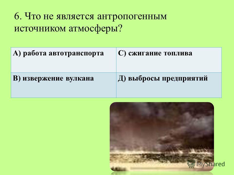 6. Что не является антропогенным источником атмосферы? А) работа автотранспортаС) сжигание топлива В) извержение вулканаД) выбросы предприятий