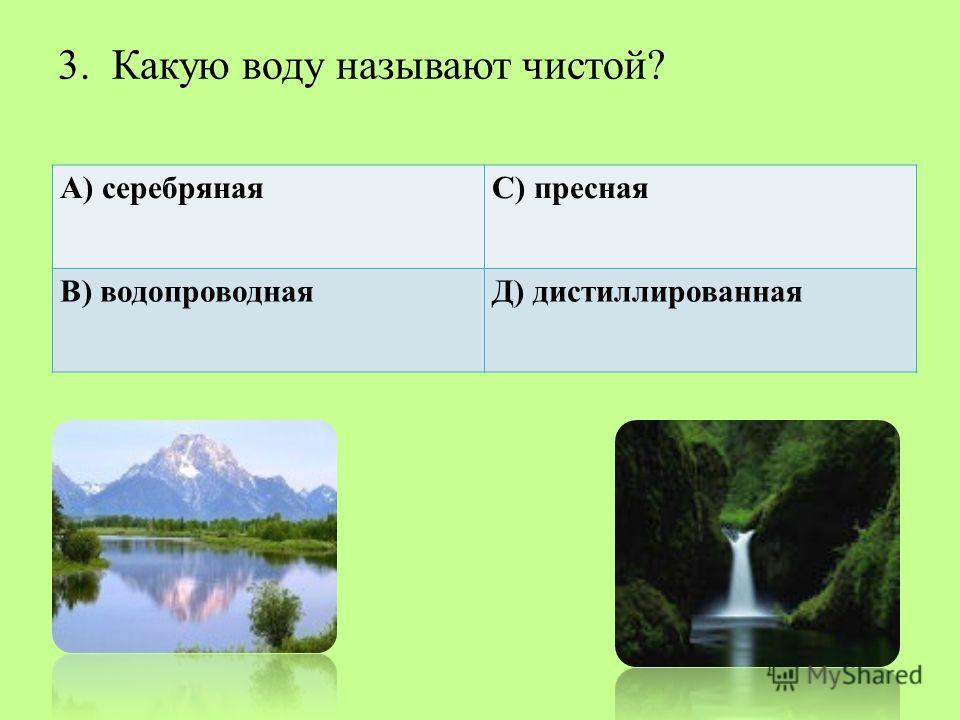 3. Какую воду называют чистой? А) серебрянаяС) пресная В) водопроводнаяД) дистиллированная