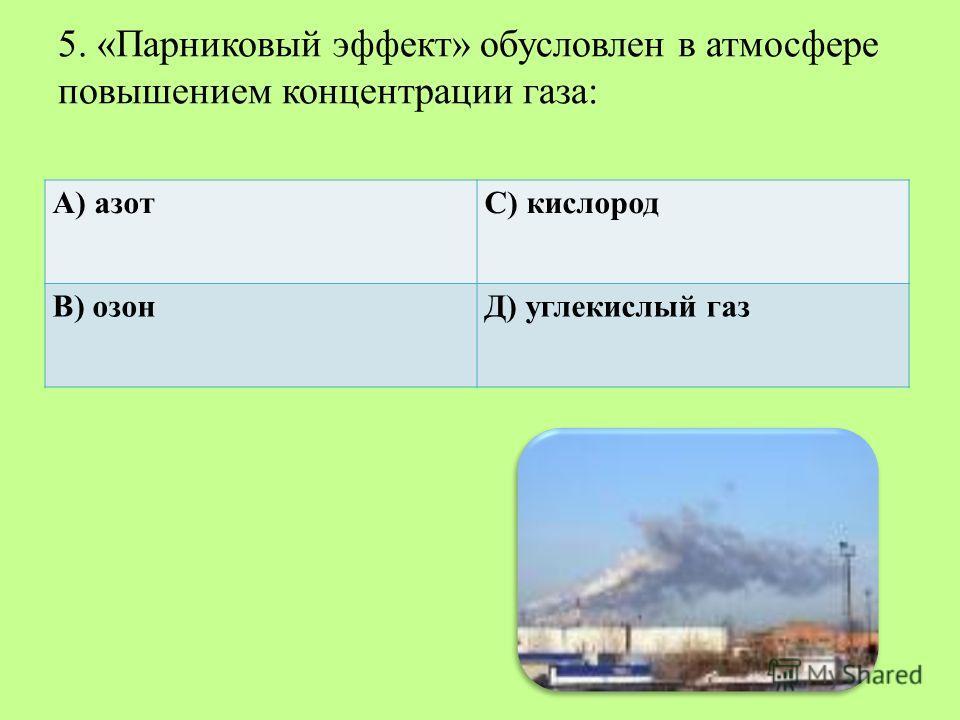 5. «Парниковый эффект» обусловлен в атмосфере повышением концентрации газа: А) азотС) кислород В) озонД) углекислый газ