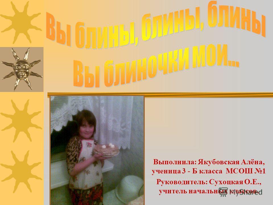 Выполнила: Якубовская Алёна, ученица 3 - Б класса МСОШ 1 Руководитель: Сухоцкая О.Е., учитель начальных классов.