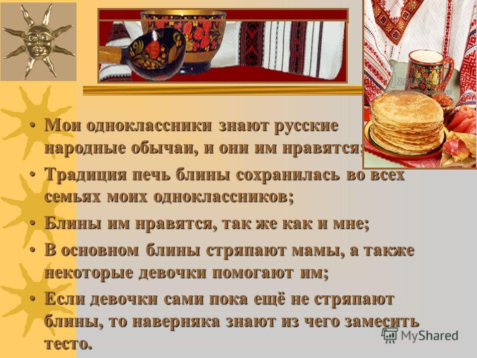 Мои одноклассники знают русские народные обычаи, и они им нравятся;Мои одноклассники знают русские народные обычаи, и они им нравятся; Традиция печь блины сохранилась во всех семьях моих одноклассников;Традиция печь блины сохранилась во всех семьях м