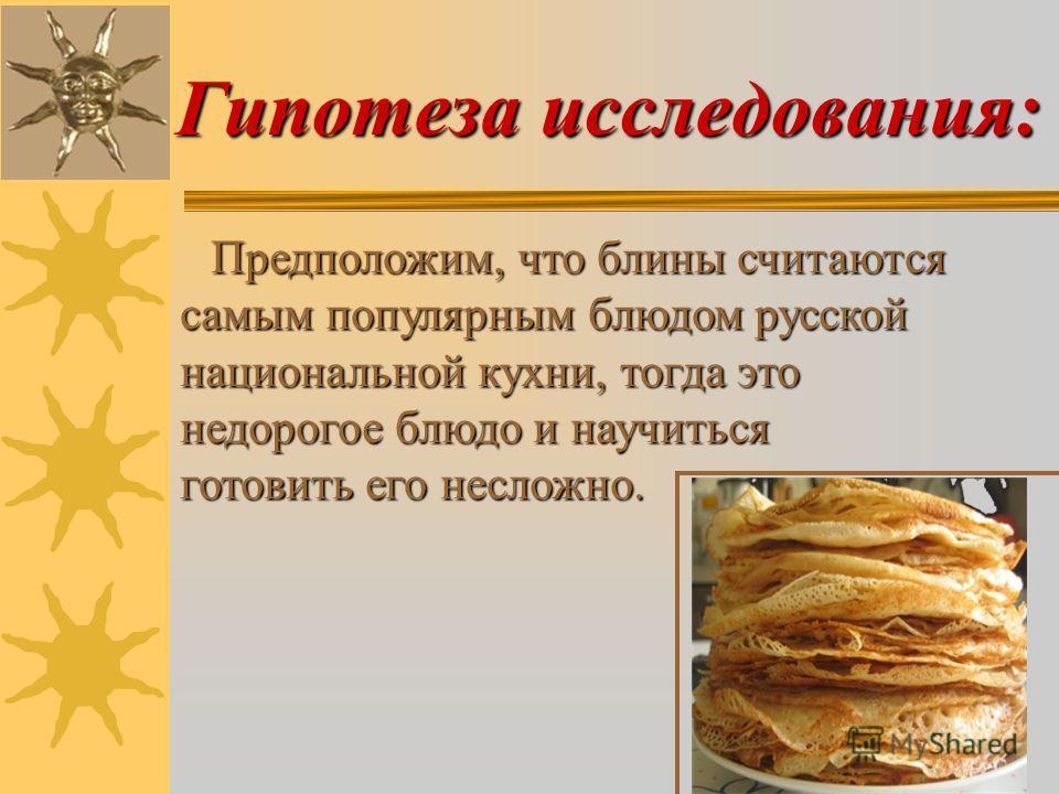 Гипотеза исследования: Предположим, что блины считаются самым популярным блюдом русской национальной кухни, тогда это недорогое блюдо и научиться готовить его несложно. Предположим, что блины считаются самым популярным блюдом русской национальной кух