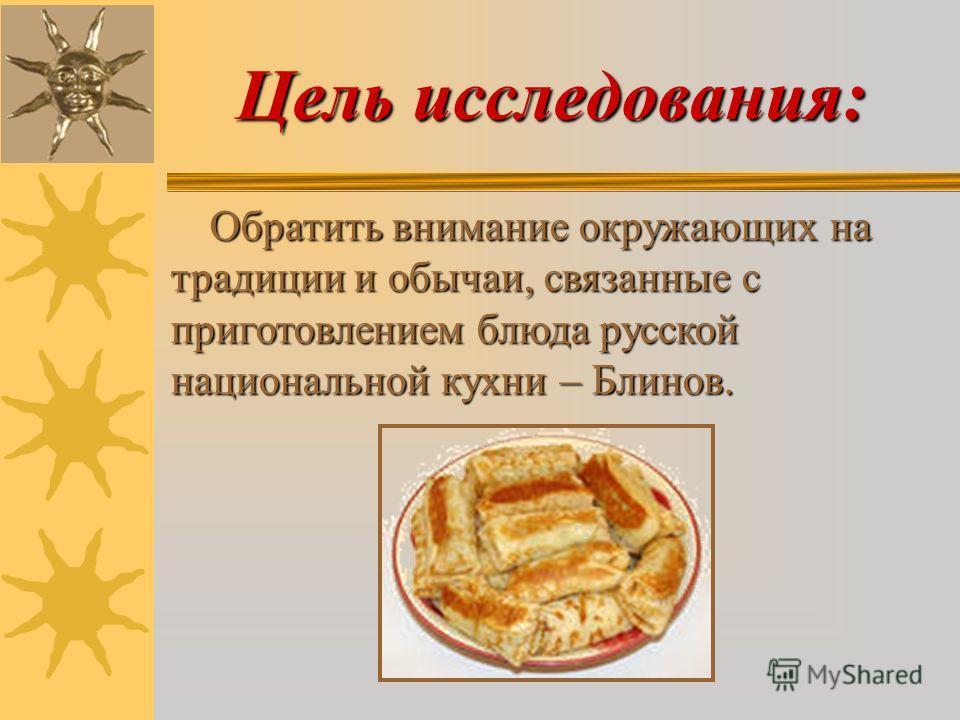 Цель исследования: Обратить внимание окружающих на традиции и обычаи, связанные с приготовлением блюда русской национальной кухни – Блинов. Обратить внимание окружающих на традиции и обычаи, связанные с приготовлением блюда русской национальной кухни