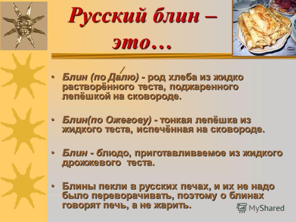 Русский блин – это… Блин (по Далю) - род хлеба из жидко растворённого теста, поджаренного лепёшкой на сковороде.Блин (по Далю) - род хлеба из жидко растворённого теста, поджаренного лепёшкой на сковороде. Блин(по Ожегову) - тонкая лепёшка из жидкого