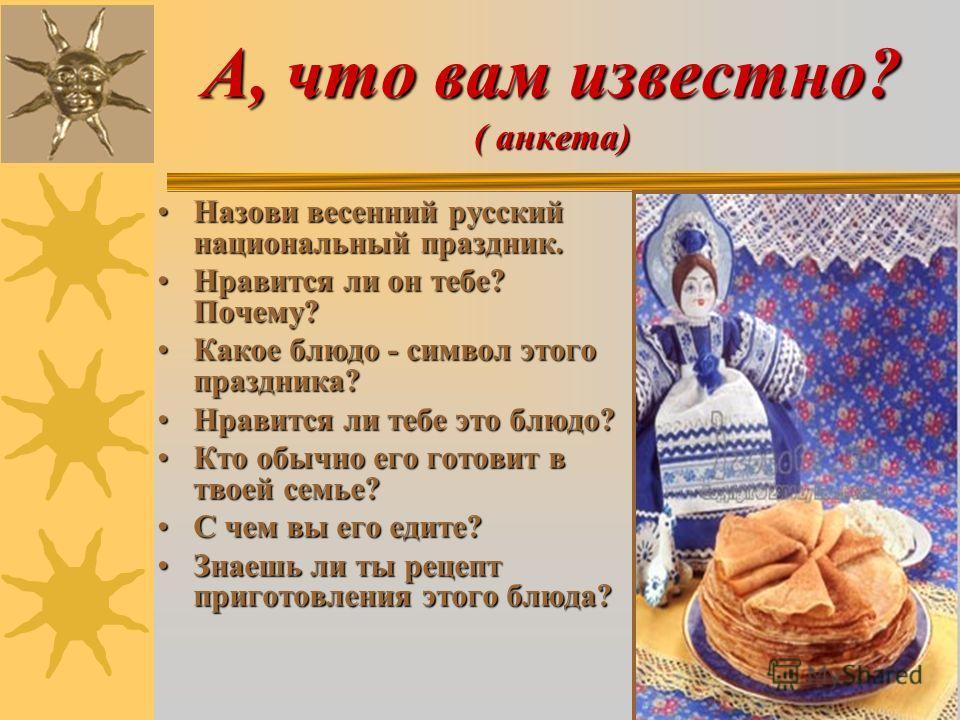 А, что вам известно? ( анкета) Назови весенний русский национальный праздник.Назови весенний русский национальный праздник. Нравится ли он тебе? Почему?Нравится ли он тебе? Почему? Какое блюдо - символ этого праздника?Какое блюдо - символ этого празд