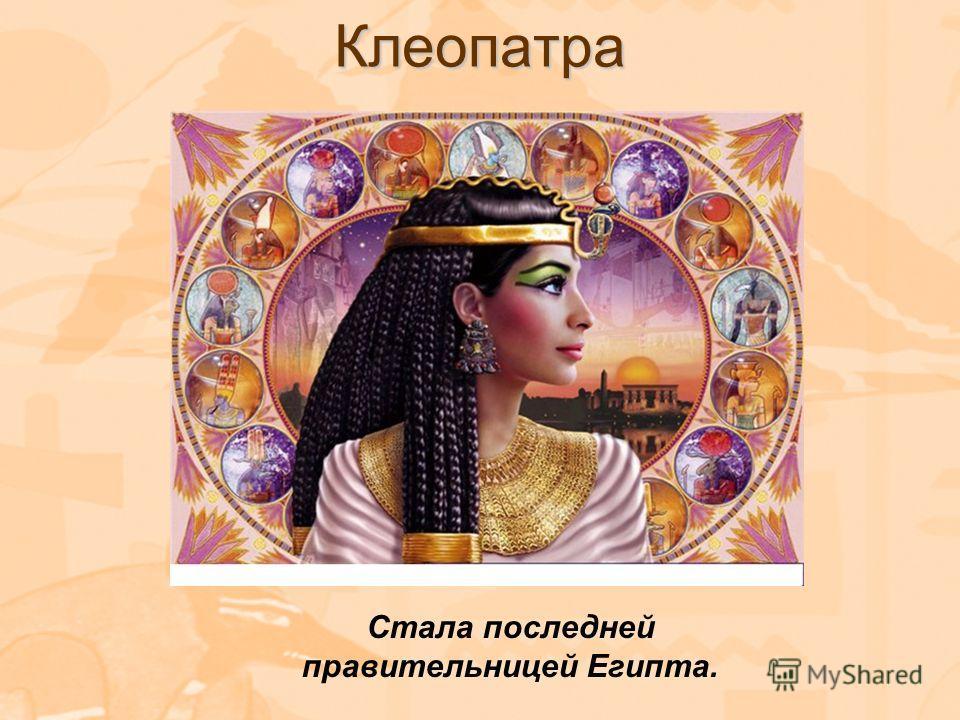 Клеопатра Стала последней правительницей Египта.
