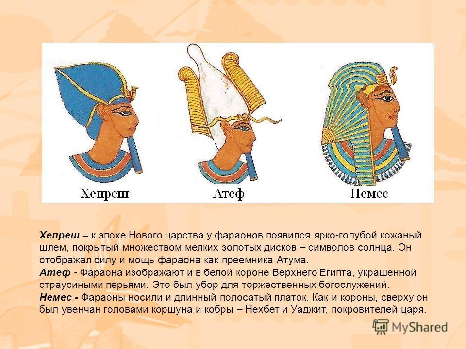 Хепреш – к эпохе Нового царства у фараонов появился ярко-голубой кожаный шлем, покрытый множеством мелких золотых дисков – символов солнца. Он отображал силу и мощь фараона как преемника Атума. Атеф - Фараона изображают и в белой короне Верхнего Егип