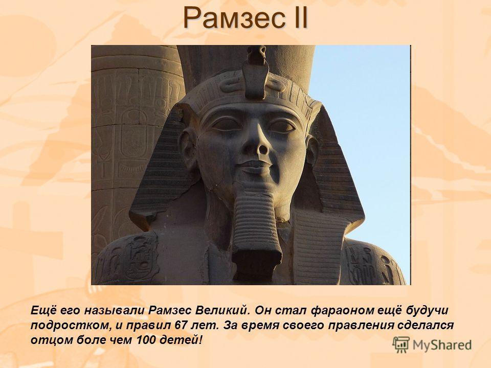 Рамзес II Ещё его называли Рамзес Великий. Он стал фараоном ещё будучи подростком, и правил 67 лет. За время своего правления сделался отцом боле чем 100 детей!