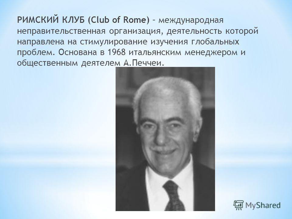 РИМСКИЙ КЛУБ (Club of Rome) – международная неправительственная организация, деятельность которой направлена на стимулирование изучения глобальных проблем. Основана в 1968 итальянским менеджером и общественным деятелем А.Печчеи.