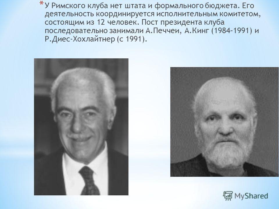 * У Римского клуба нет штата и формального бюджета. Его деятельность координируется исполнительным комитетом, состоящим из 12 человек. Пост президента клуба последовательно занимали А.Печчеи, А.Кинг (1984–1991) и Р.Диес-Хохлайтнер (с 1991).