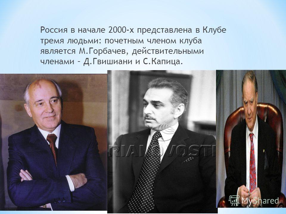 Россия в начале 2000-х представлена в Клубе тремя людьми: почетным членом клуба является М.Горбачев, действительными членами – Д.Гвишиани и С.Капица.