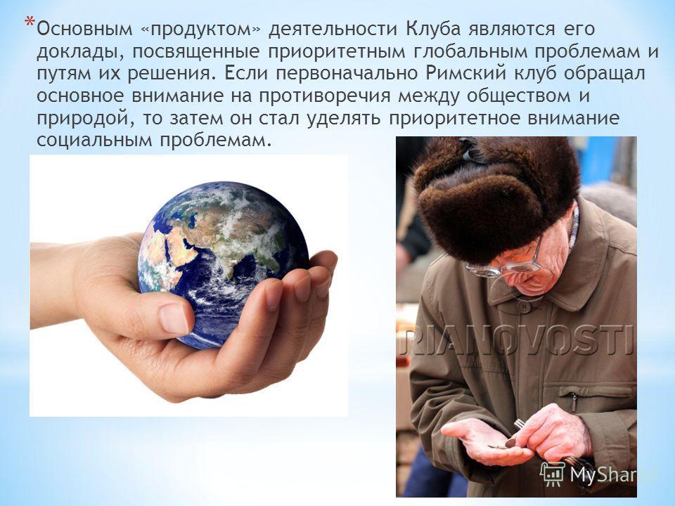 * Основным «продуктом» деятельности Клуба являются его доклады, посвященные приоритетным глобальным проблемам и путям их решения. Если первоначально Римский клуб обращал основное внимание на противоречия между обществом и природой, то затем он стал у