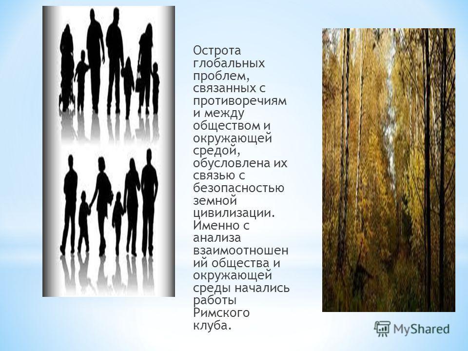Острота глобальных проблем, связанных с противоречиям и между обществом и окружающей средой, обусловлена их связью с безопасностью земной цивилизации. Именно с анализа взаимоотношен ий общества и окружающей среды начались работы Римского клуба.