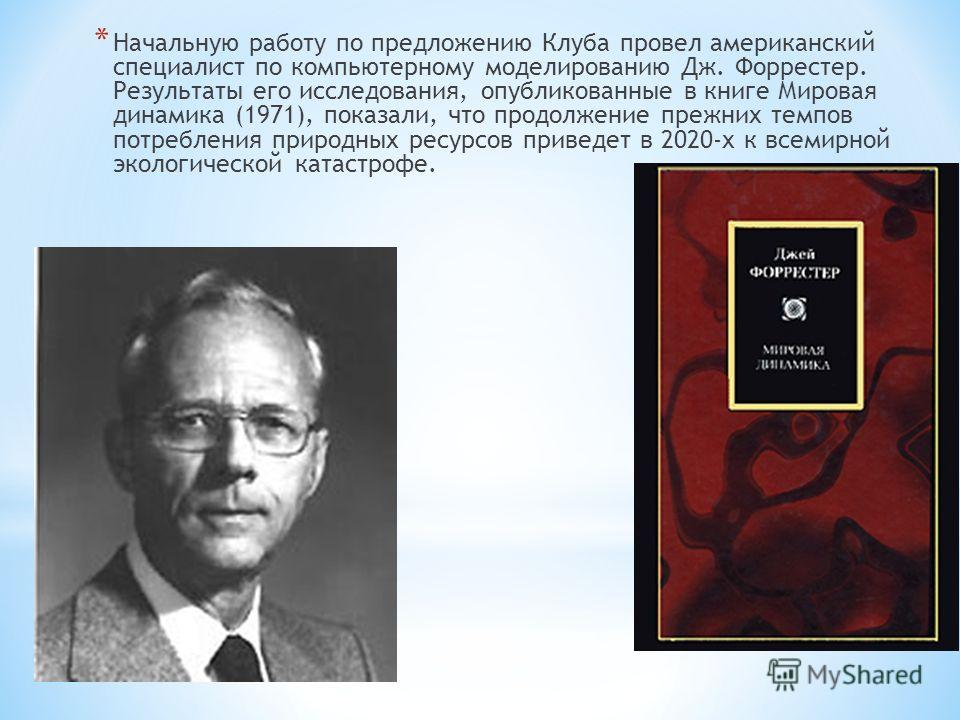 * Начальную работу по предложению Клуба провел американский специалист по компьютерному моделированию Дж. Форрестер. Результаты его исследования, опубликованные в книге Мировая динамика (1971), показали, что продолжение прежних темпов потребления при