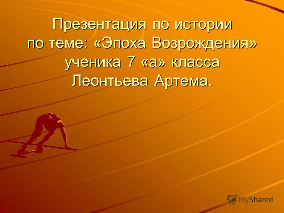 Презентация по истории по теме: «Эпоха Возрождения» ученика 7 «а» класса Леонтьева Артема.