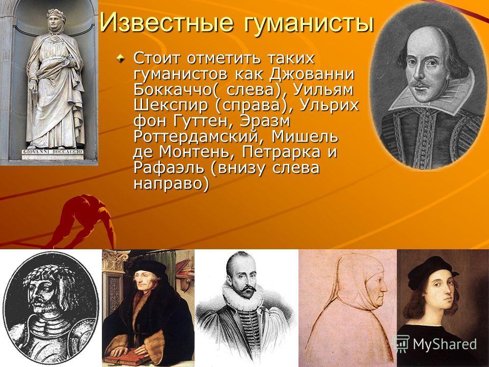 Известные гуманисты Стоит отметить таких гуманистов как Джованни Боккаччо( слева), Уильям Шекспир (справа), Ульрих фон Гуттен, Эразм Роттердамский, Мишель де Монтень, Петрарка и Рафаэль (внизу слева направо)