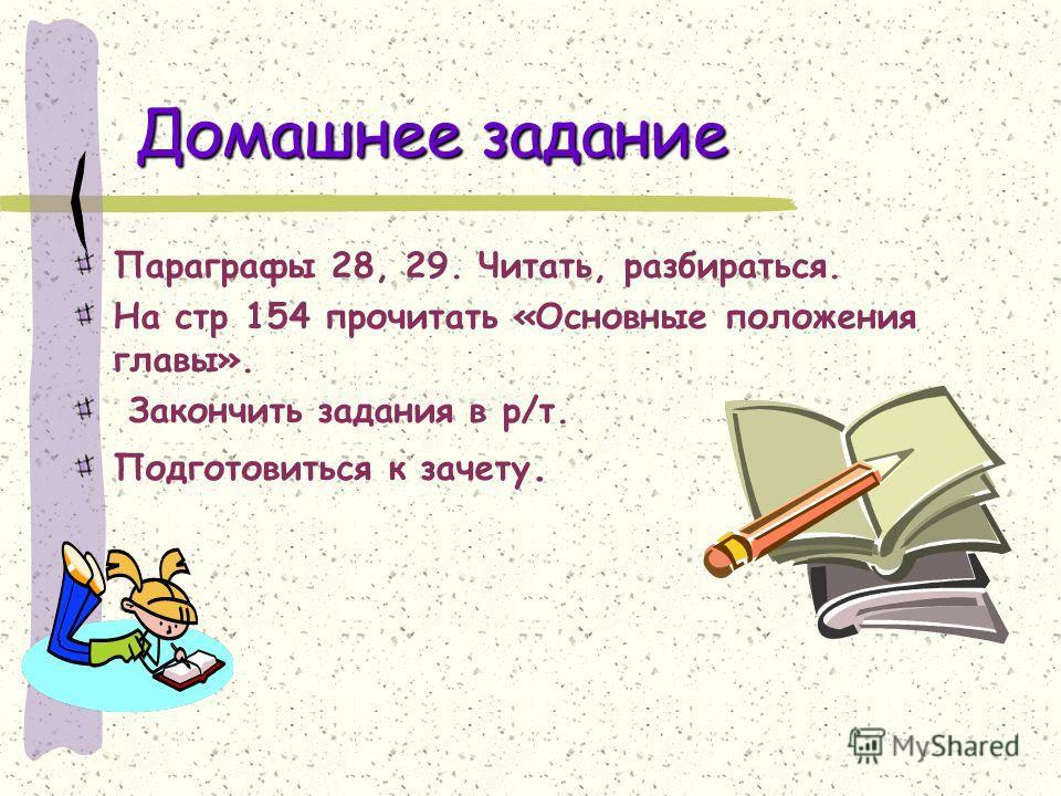 Домашнее задание Параграфы 28, 29. Читать, разбираться. На стр 154 прочитать «Основные положения главы». Закончить задания в р/т. Подготовиться к зачету.