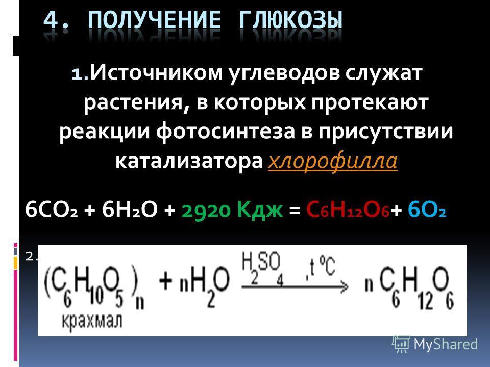 1. Источником углеводов служат растения, в которых протекают реакции фотосинтеза в присутствии катализатора хлорофиллахлорофилла 6CO 2 + 6H 2 O + 2920 Кдж = C 6 H 12 O 6 + 6O 2 2. Гидролиз полисахаридов (крахмала, целлюлозы )
