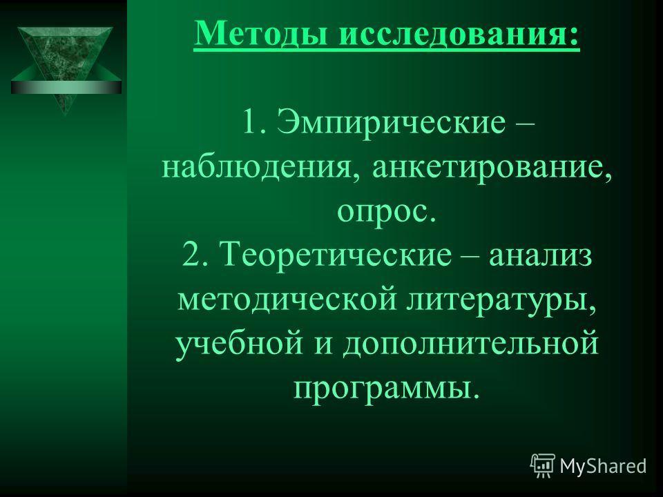 Методы исследования: 1. Эмпирические – наблюдения, анкетирование, опрос. 2. Теоретические – анализ методической литературы, учебной и дополнительной программы.