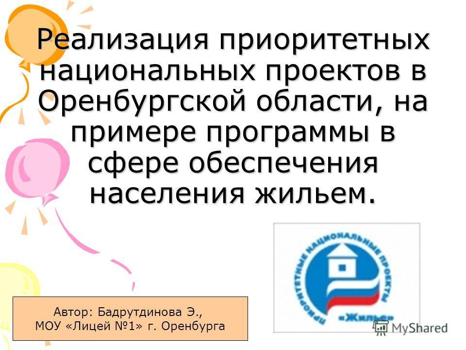 Реализация приоритетных национальных проектов в Оренбургской области, на примере программы в сфере обеспечения населения жильем. Автор: Бадрутдинова Э., МОУ «Лицей 1» г. Оренбурга