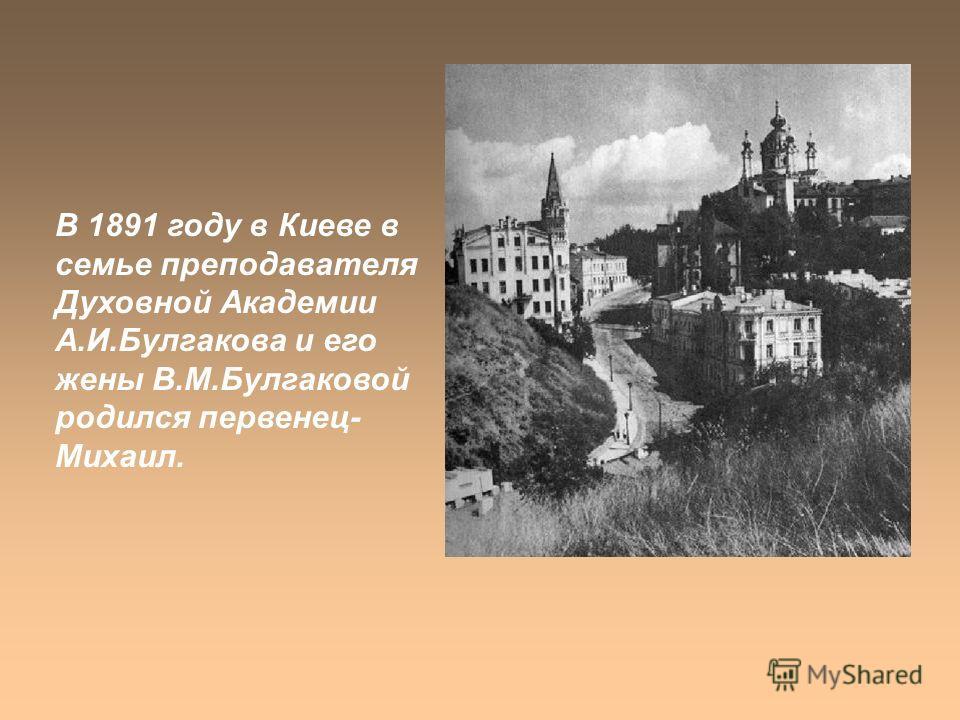 В 1891 году в Киеве в семье преподавателя Духовной Академии А.И.Булгакова и его жены В.М.Булгаковой родился первенец- Михаил.
