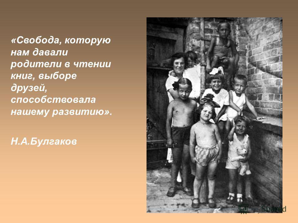 «Свобода, которую нам давали родители в чтении книг, выборе друзей, способствовала нашему развитию». Н.А.Булгаков