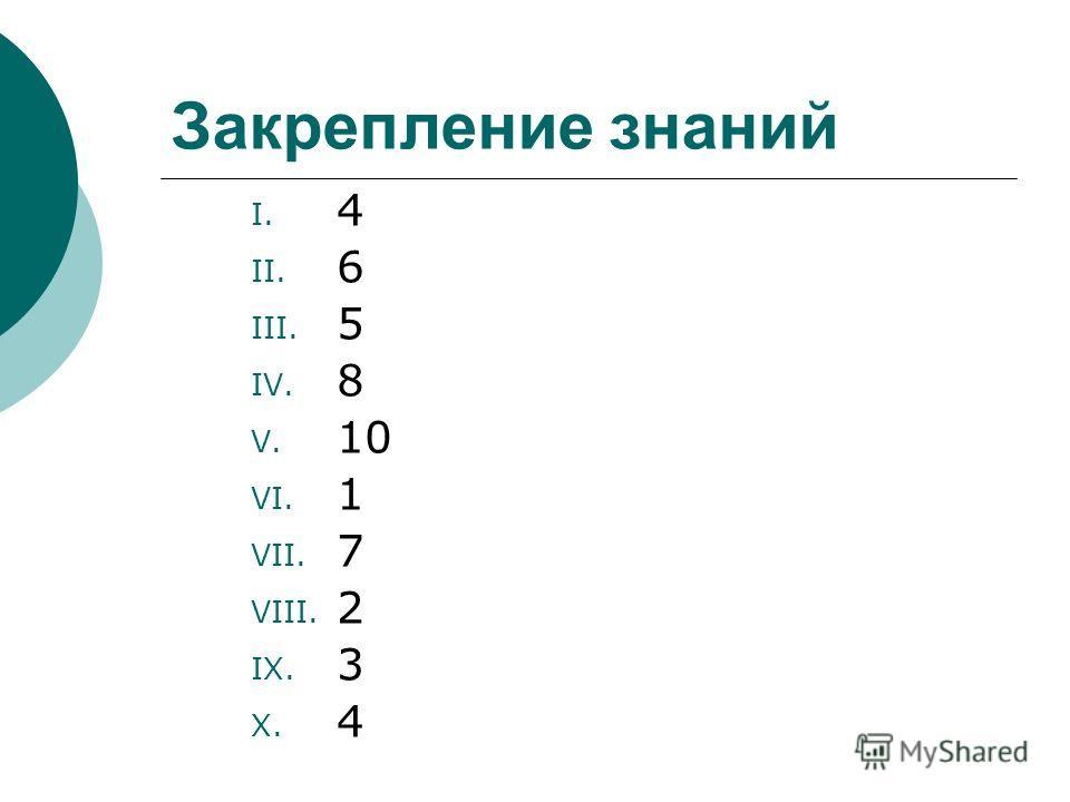 Закрепление знаний I. 4 II. 6 III. 5 IV. 8 V. 10 VI. 1 VII. 7 VIII. 2 IX. 3 X. 4