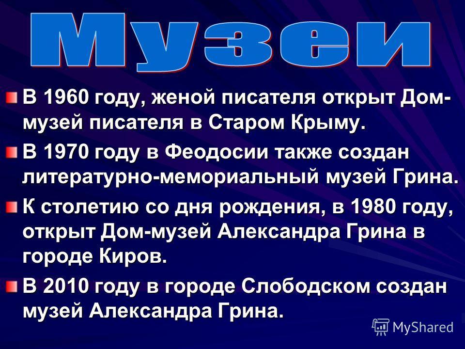 В 1960 году, женой писателя открыт Дом- музей писателя в Старом Крыму. В 1970 году в Феодосии также создан литературно-мемориальный музей Грина. К столетию со дня рождения, в 1980 году, открыт Дом-музей Александра Грина в городе Киров. В 2010 году в
