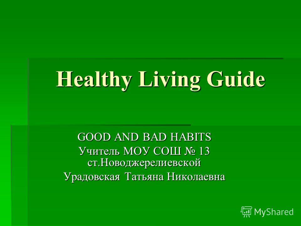 Healthy Living Guide GOOD AND BAD HABITS Учитель МОУ СОШ 13 ст.Новоджерелиевской Урадовская Татьяна Николаевна
