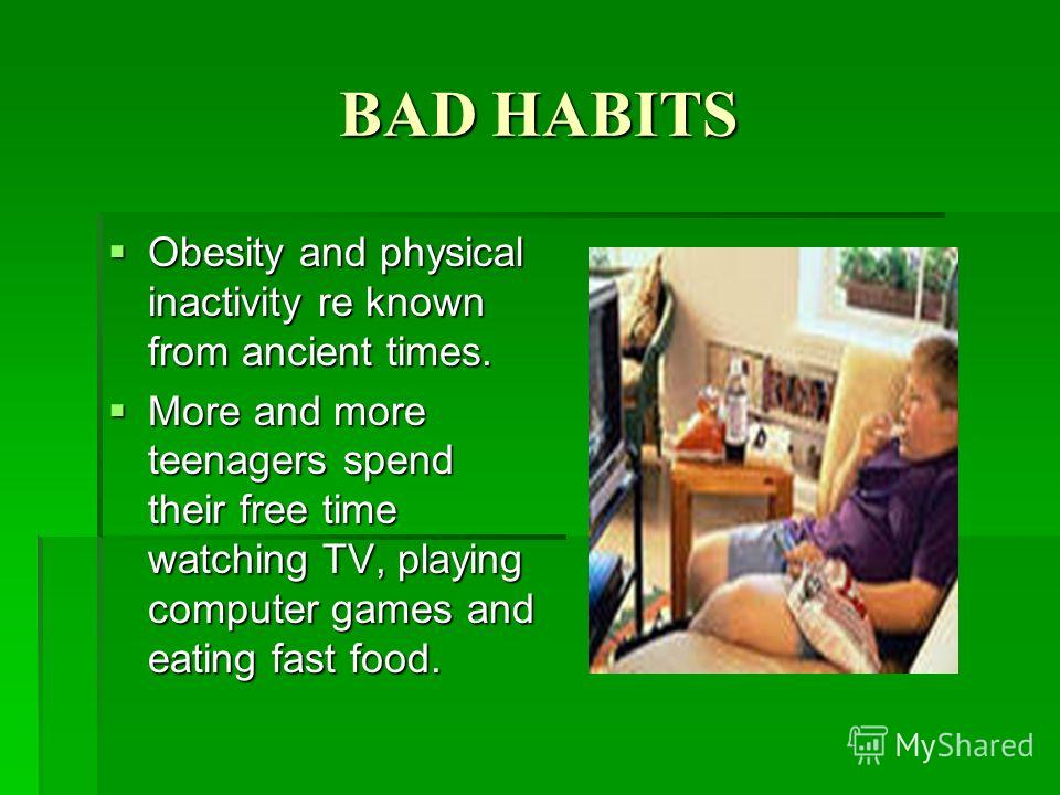 BAD HABITS Obesity and physical inactivity re known from ancient times. Obesity and physical inactivity re known from ancient times. More and more teenagers spend their free time watching TV, playing computer games and eating fast food. More and more