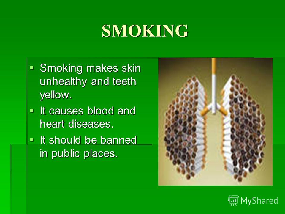 SMOKING Smoking makes skin unhealthy and teeth yellow. Smoking makes skin unhealthy and teeth yellow. It causes blood and heart diseases. It causes blood and heart diseases. It should be banned in public places. It should be banned in public places.