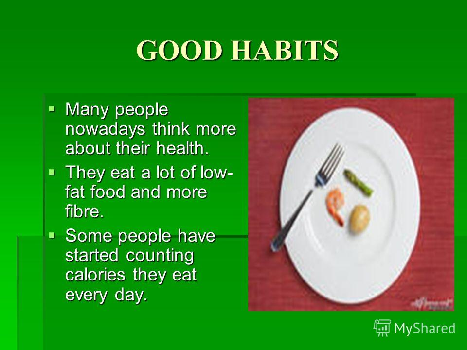 GOOD HABITS Many people nowadays think more about their health. Many people nowadays think more about their health. They eat a lot of low- fat food and more fibre. They eat a lot of low- fat food and more fibre. Some people have started counting calo