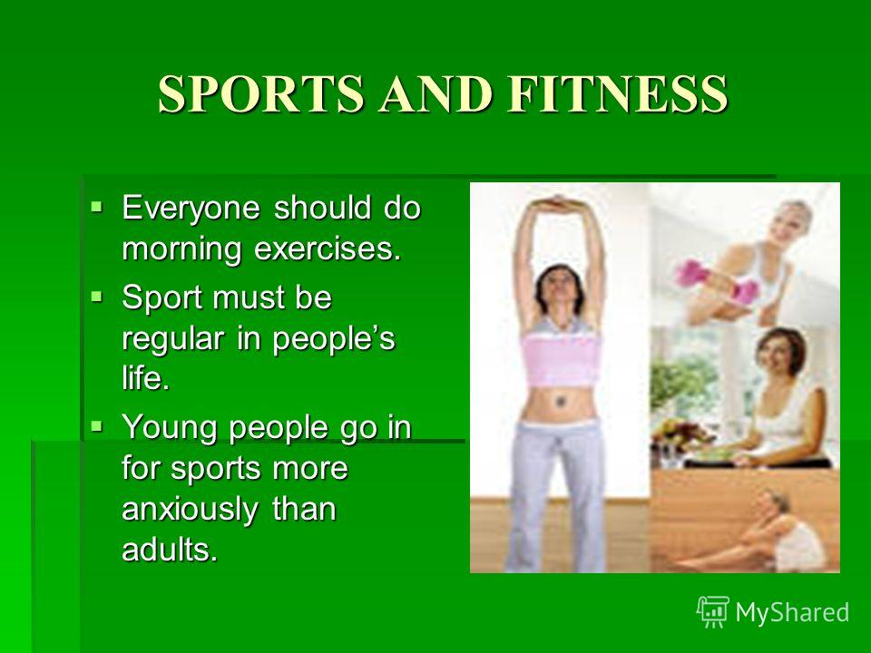 SPORTS AND FITNESS Everyone should do morning exercises. Everyone should do morning exercises. Sport must be regular in peoples life. Sport must be regular in peoples life. Young people go in for sports more anxiously than adults. Young people go in
