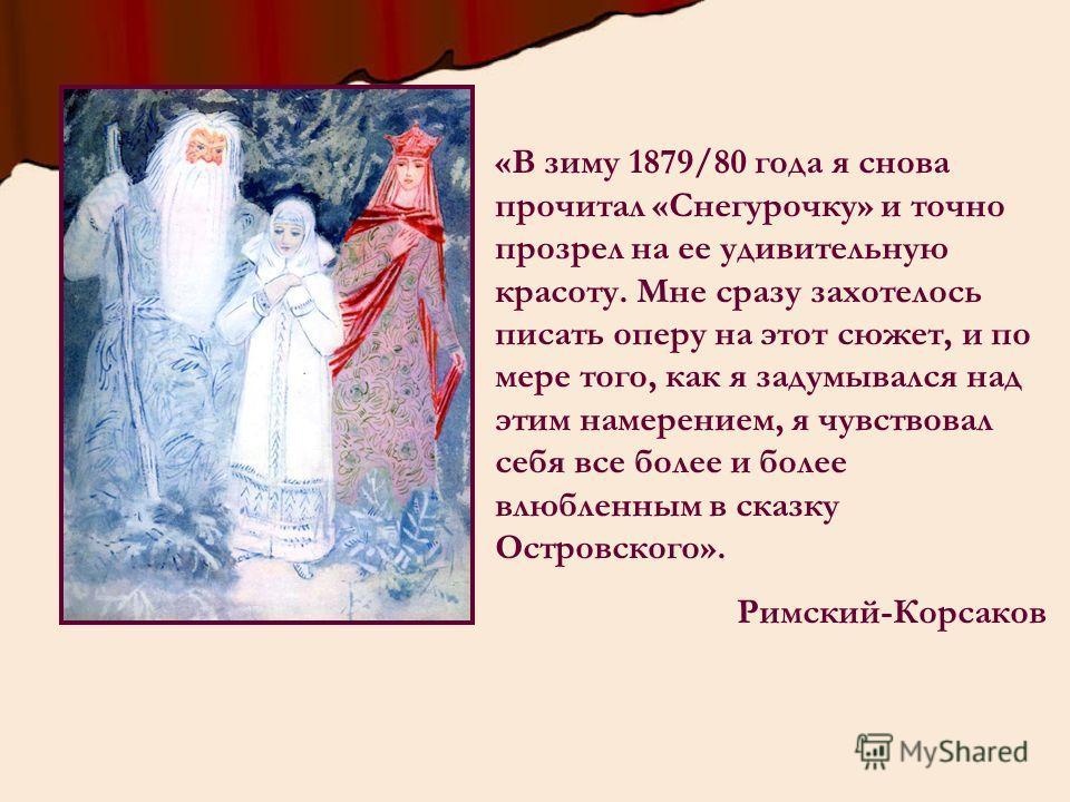 «В зиму 1879/80 года я снова прочитал «Снегурочку» и точно прозрел на ее удивительную красоту. Мне сразу захотелось писать оперу на этот сюжет, и по мере того, как я задумывался над этим намерением, я чувствовал себя все более и более влюбленным в ск
