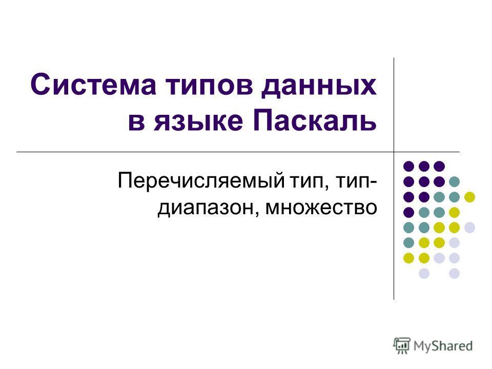 Система типов данных в языке Паскаль Перечисляемый тип, тип- диапазон, множество