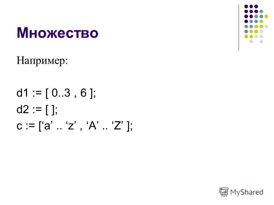 Множество Например: d1 := [ 0..3, 6 ]; d2 := [ ]; c := [a.. z, A.. Z ];