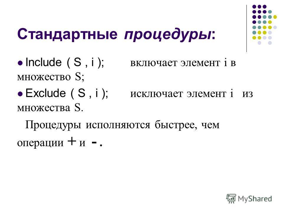 Стандартные процедуры: Include ( S, i ); включает элемент i в множество S; Exclude ( S, i ); исключает элемент i из множества S. Процедуры исполняются быстрее, чем операции + и -.