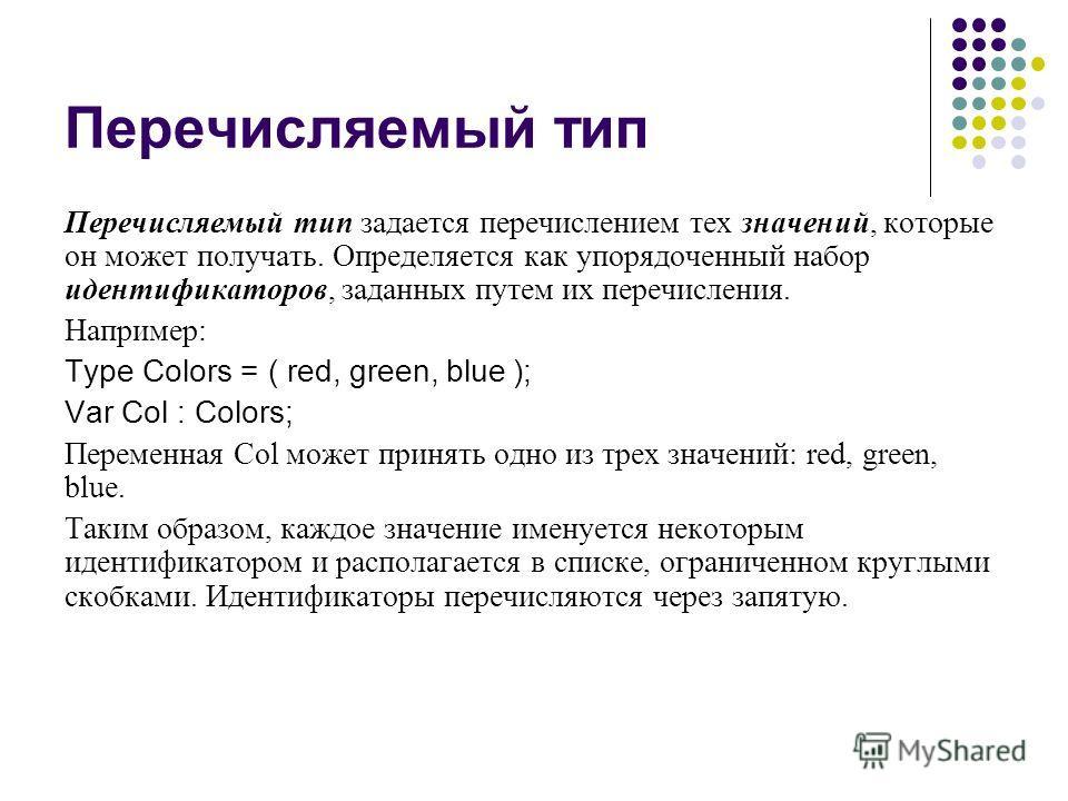 Перечисляемый тип Перечисляемый тип задается перечислением тех значений, которые он может получать. Определяется как упорядоченный набор идентификаторов, заданных путем их перечисления. Например: Type Colors = ( red, green, blue ); Var Col : Colors;