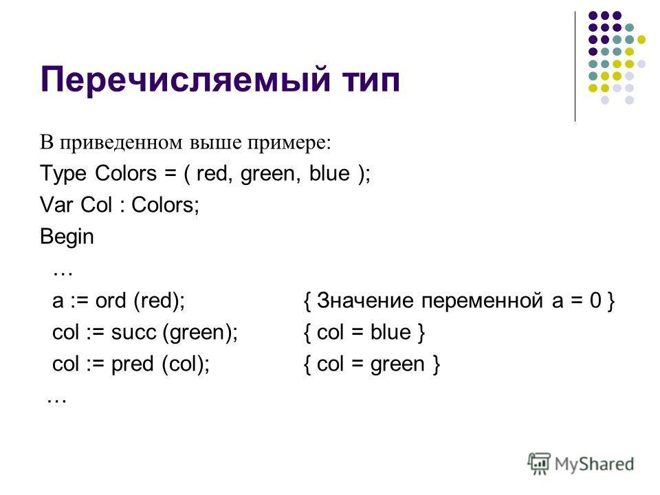 Перечисляемый тип В приведенном выше примере: Type Colors = ( red, green, blue ); Var Col : Colors; Begin … a := ord (red);{ Значение переменной a = 0 } col := succ (green);{ col = blue } col := pred (col);{ col = green } …