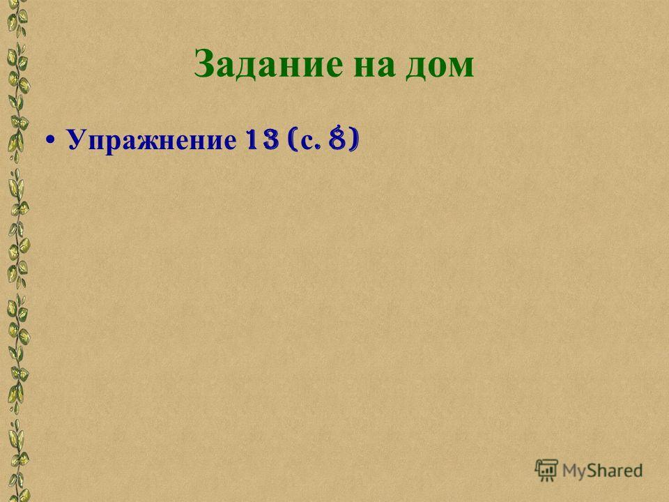 Задание на дом Упражнение 13 ( с. 8)