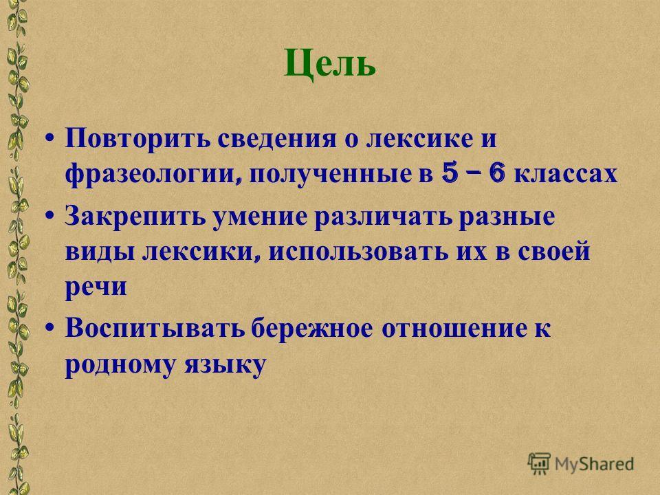 Цель Повторить сведения о лексике и фразеологии, полученные в 5 – 6 классах Закрепить умение различать разные виды лексики, использовать их в своей речи Воспитывать бережное отношение к родному языку