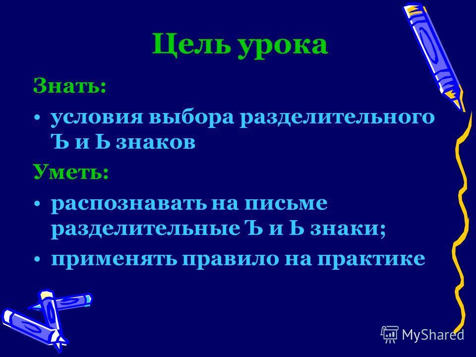 Цель урока Знать: условия выбора разделительного Ъ и Ь знаков Уметь: распознавать на письме разделительные Ъ и Ь знаки; применять правило на практике