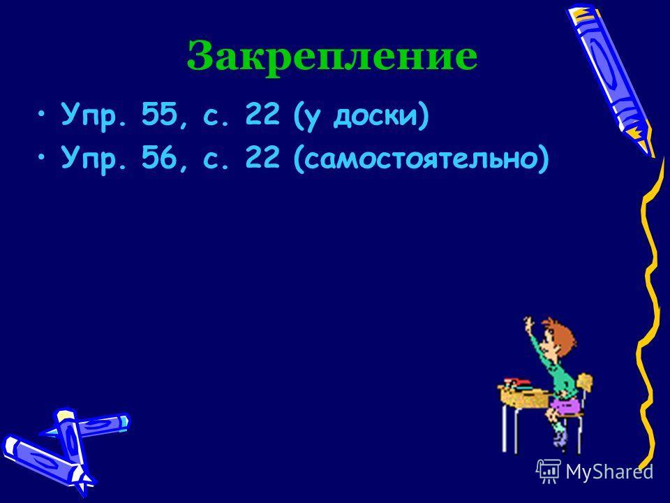 Закрепление Упр. 55, с. 22 (у доски) Упр. 56, с. 22 (самостоятельно)