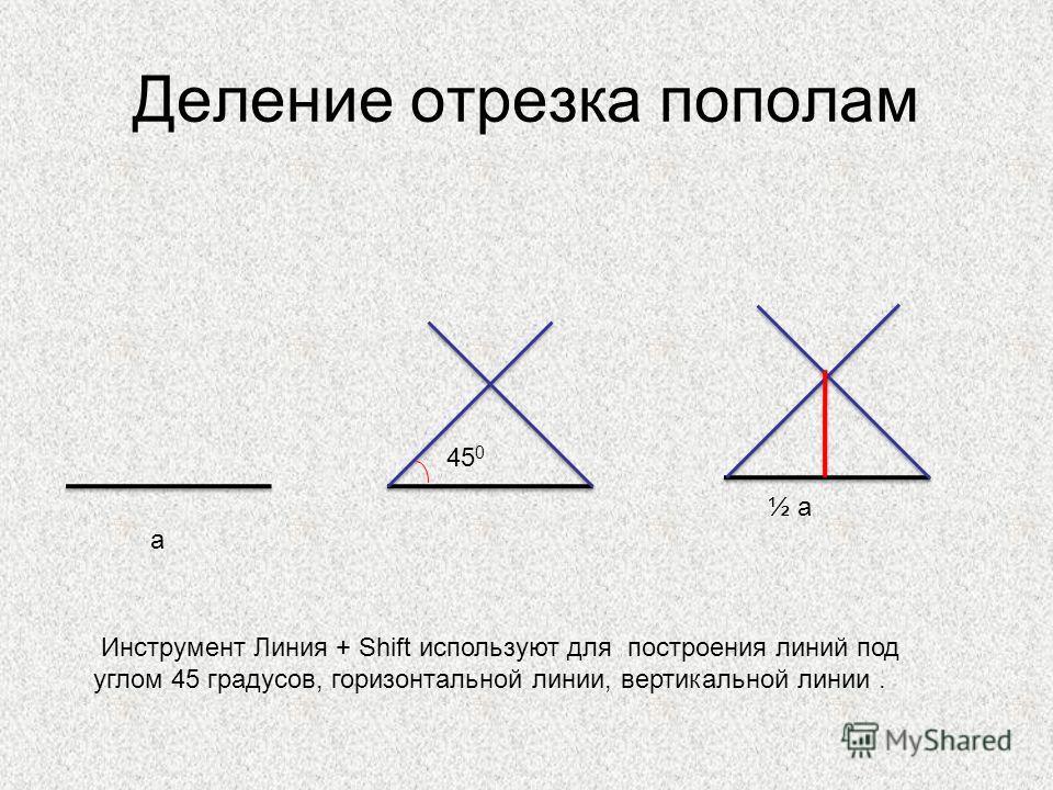 Деление отрезка пополам 45 0 а ½ а Инструмент Линия + Shift используют для построения линий под углом 45 градусов, горизонтальной линии, вертикальной линии.