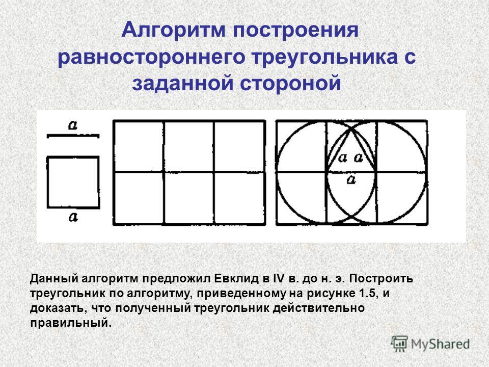 Алгоритм построения равностороннего треугольника с заданной стороной Данный алгоритм предложил Евклид в IV в. до н. э. Построить треугольник по алгоритму, приведенному на рисунке 1.5, и доказать, что полученный треугольник действительно правильный.