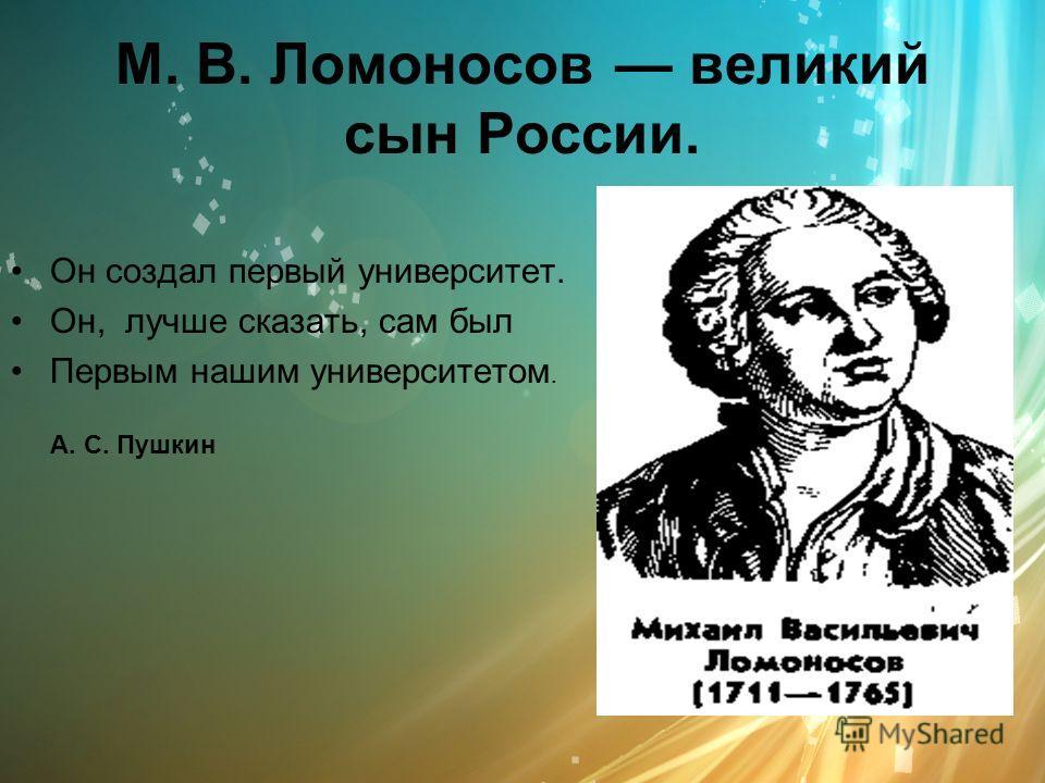 М. В. Ломоносов великий сын России. Он создал первый университет. Он, лучше сказать, сам был Первым нашим университетом. А. С. Пушкин