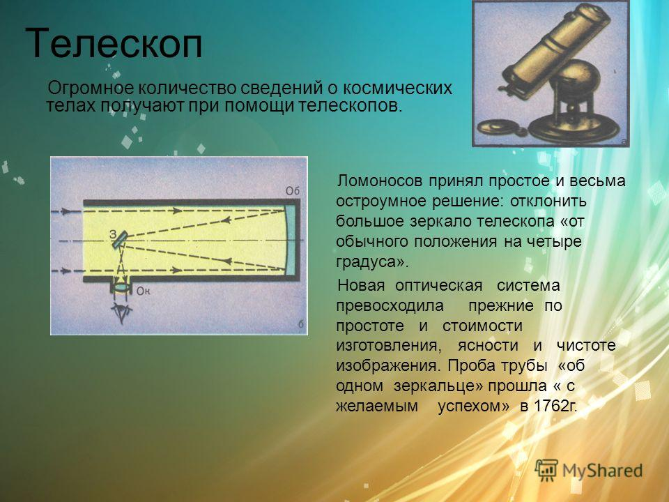 Телескоп Огромное количество сведений о космических телах получают при помощи телескопов. Ломоносов принял простое и весьма остроумное решение: отклонить большое зеркало телескопа «от обычного положения на четыре градуса». Новая оптическая система пр