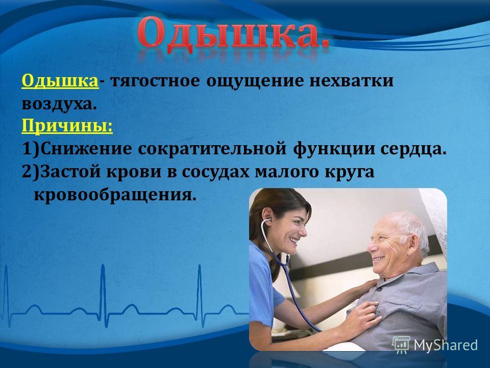 Одышка - тягостное ощущение нехватки воздуха. Причины : 1)Снижение сократительной функции сердца. 2)Застой крови в сосудах малого круга кровообращения.