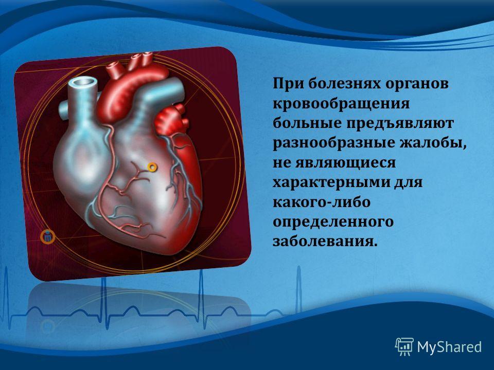 При болезнях органов кровообращения больные предъявляют разнообразные жалобы, не являющиеся характерными для какого - либо определенного заболевания.