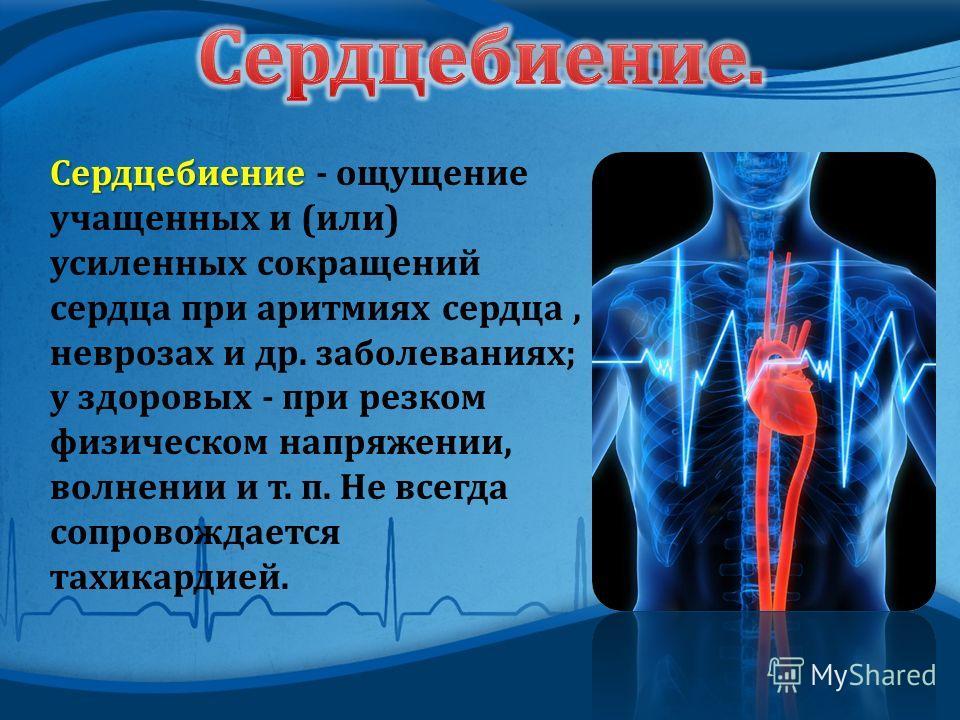 Сердцебиение Сердцебиение - ощущение учащенных и ( или ) усиленных сокращений сердца при аритмиях сердца, неврозах и др. заболеваниях ; у здоровых - при резком физическом напряжении, волнении и т. п. Не всегда сопровождается тахикардией.